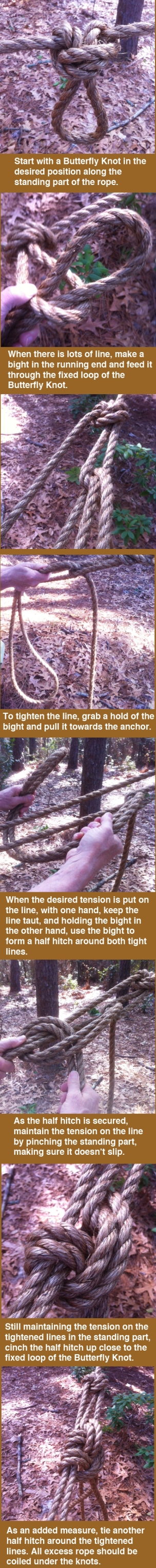 Start with a Butterfly Knot in the desired position along the standing part of the rope. When there is lots of line, make a bight in the running end and feed it through the fixed loop of the Butterfly Knot. To tighten the line, grab a hold of the bight and pull it towards the anchor. When the desired tension is put on the line, with one hand, keep the line taut, and holding the bight in the other hand, use the bight to form a half hitch around both tight lines. As the half hitch is secured, maintain the tension on the line by pinching the standing part, making sure it doesn't slip. Still maintaining the tension on the tightened lines in the standing part, cinch the half hitch up close to the fixed loop of the Butterfly Knot. As an added measure, tie another half hitch around the tightened lines. All excess rope should be  coiled under the knots.
