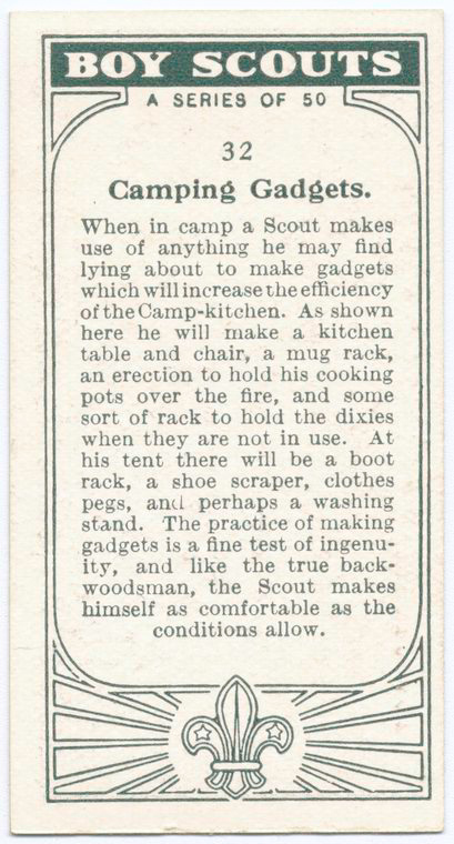 Boy Scouts A series of 50. 32 Camping Gadgets. When in camp a Scout makes use of anything he may find lying about to make gadgets which will increase the efficiency of the Camp0kitchen. As shown here he will make a kitchen table and chair, a mug rack, an erection to hold his cooking pots over the fire, and some sort of rack to hold the dixies when they are not u=in use. At his tent there will be a boot rack, a shoe scraper, clothes pegs, and perhaps a washing stand. The practice of making gadgets is a fine test of ingenuity, and like the true back woodsman, the Scout makes himself as comfortable as the conditions allow.